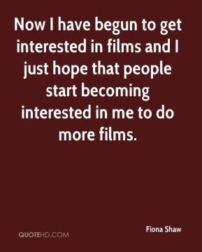 Fiona Shaw - Now I have begun to get interested in films and I just hope that people start becoming interested in me to do more films.