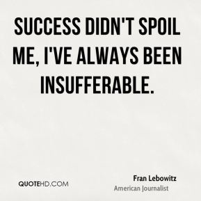 Success didn't spoil me, I've always been insufferable.