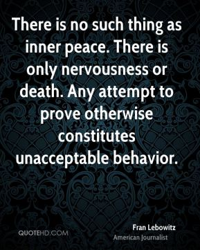 Fran Lebowitz - There is no such thing as inner peace. There is only nervousness or death. Any attempt to prove otherwise constitutes unacceptable behavior.