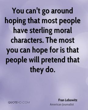 Fran Lebowitz - You can't go around hoping that most people have sterling moral characters. The most you can hope for is that people will pretend that they do.