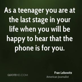 Fran Lebowitz - As a teenager you are at the last stage in your life when you will be happy to hear that the phone is for you.