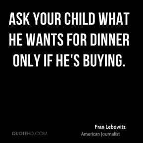 Fran Lebowitz - Ask your child what he wants for dinner only if he's buying.