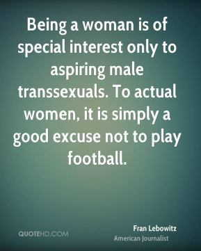 Fran Lebowitz - Being a woman is of special interest only to aspiring male transsexuals. To actual women, it is simply a good excuse not to play football.
