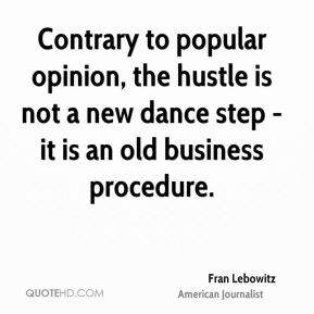 Fran Lebowitz - Contrary to popular opinion, the hustle is not a new dance step - it is an old business procedure.