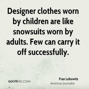 Designer clothes worn by children are like snowsuits worn by adults. Few can carry it off successfully.