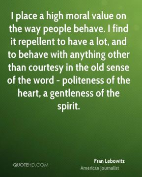 I place a high moral value on the way people behave. I find it repellent to have a lot, and to behave with anything other than courtesy in the old sense of the word - politeness of the heart, a gentleness of the spirit.