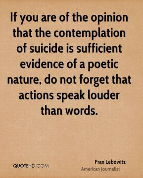 If you are of the opinion that the contemplation of suicide is sufficient evidence of a poetic nature, do not forget that actions speak louder than words.