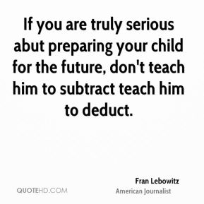 If you are truly serious abut preparing your child for the future, don't teach him to subtract teach him to deduct.