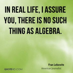 Fran Lebowitz - In real life, I assure you, there is no such thing as algebra.