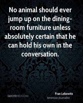 No animal should ever jump up on the dining-room furniture unless absolutely certain that he can hold his own in the conversation.