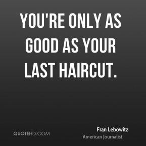 You're only as good as your last haircut.