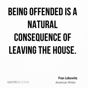 Fran Lebowitz - Being offended is a natural consequence of leaving the house.