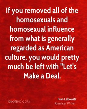 """Fran Lebowitz - If you removed all of the homosexuals and homosexual influence from what is generally regarded as American culture, you would pretty much be left with """"Let's Make a Deal."""