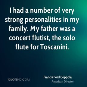 I had a number of very strong personalities in my family. My father was a concert flutist, the solo flute for Toscanini.