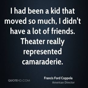Francis Ford Coppola - I had been a kid that moved so much, I didn't have a lot of friends. Theater really represented camaraderie.