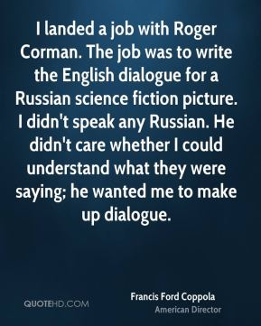 I landed a job with Roger Corman. The job was to write the English dialogue for a Russian science fiction picture. I didn't speak any Russian. He didn't care whether I could understand what they were saying; he wanted me to make up dialogue.