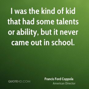 I was the kind of kid that had some talents or ability, but it never came out in school.