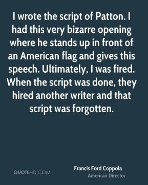 Francis Ford Coppola - I wrote the script of Patton. I had this very bizarre opening where he stands up in front of an American flag and gives this speech. Ultimately, I was fired. When the script was done, they hired another writer and that script was forgotten.
