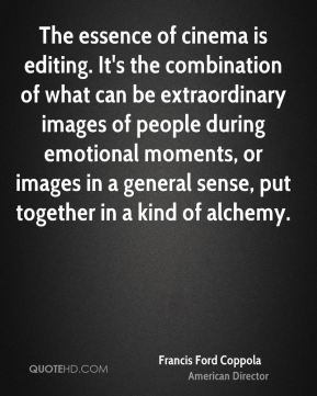 The essence of cinema is editing. It's the combination of what can be extraordinary images of people during emotional moments, or images in a general sense, put together in a kind of alchemy.