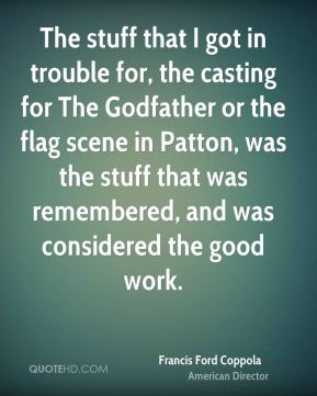 Francis Ford Coppola - The stuff that I got in trouble for, the casting for The Godfather or the flag scene in Patton, was the stuff that was remembered, and was considered the good work.
