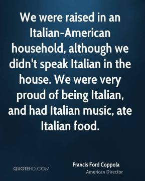 Francis Ford Coppola - We were raised in an Italian-American household, although we didn't speak Italian in the house. We were very proud of being Italian, and had Italian music, ate Italian food.