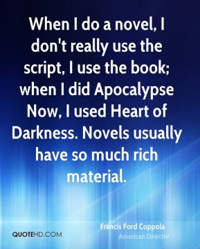 When I do a novel, I don't really use the script, I use the book; when I did Apocalypse Now, I used Heart of Darkness. Novels usually have so much rich material.
