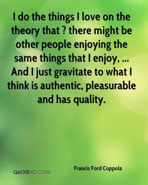 Francis Ford Coppola - I do the things I love on the theory that ? there might be other people enjoying the same things that I enjoy, ... And I just gravitate to what I think is authentic, pleasurable and has quality.