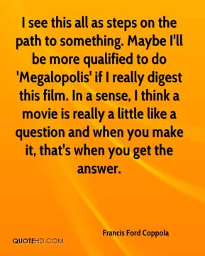 Francis Ford Coppola - I see this all as steps on the path to something. Maybe I'll be more qualified to do 'Megalopolis' if I really digest this film. In a sense, I think a movie is really a little like a question and when you make it, that's when you get the answer.