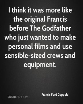Francis Ford Coppola - I think it was more like the original Francis before The Godfather who just wanted to make personal films and use sensible-sized crews and equipment.