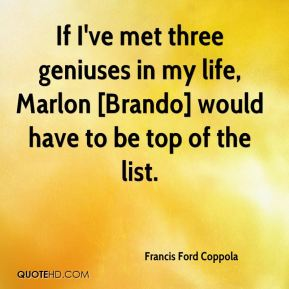 Francis Ford Coppola - If I've met three geniuses in my life, Marlon [Brando] would have to be top of the list.