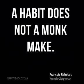 Francois Rabelais - A habit does not a monk make.