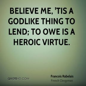 Francois Rabelais - Believe me, 'tis a godlike thing to lend; to owe is a heroic virtue.