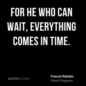 For he who can wait, everything comes in time.