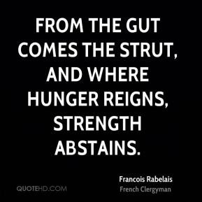 From the gut comes the strut, and where hunger reigns, strength abstains.