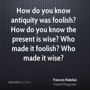 How do you know antiquity was foolish? How do you know the present is wise? Who made it foolish? Who made it wise?