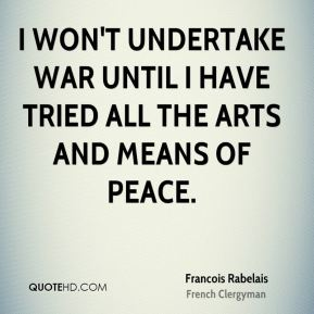 I won't undertake war until I have tried all the arts and means of peace.