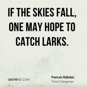 If the skies fall, one may hope to catch larks.
