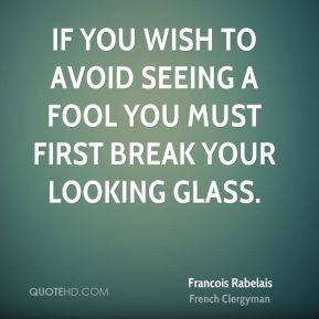 If you wish to avoid seeing a fool you must first break your looking glass.