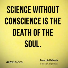 Science without conscience is the death of the soul.