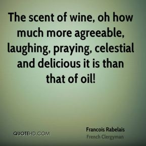 Francois Rabelais - The scent of wine, oh how much more agreeable, laughing, praying, celestial and delicious it is than that of oil!