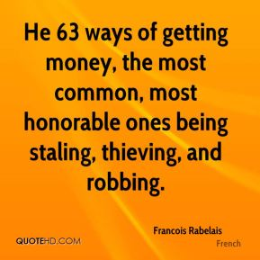 Francois Rabelais - He 63 ways of getting money, the most common, most honorable ones being staling, thieving, and robbing.