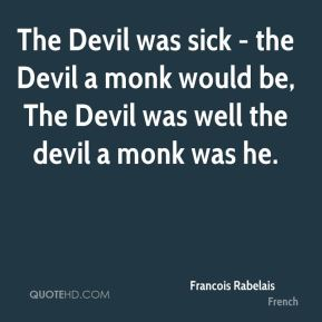 Francois Rabelais - The Devil was sick - the Devil a monk would be, The Devil was well the devil a monk was he.