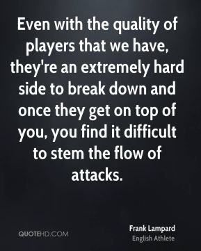 Frank Lampard - Even with the quality of players that we have, they're an extremely hard side to break down and once they get on top of you, you find it difficult to stem the flow of attacks.