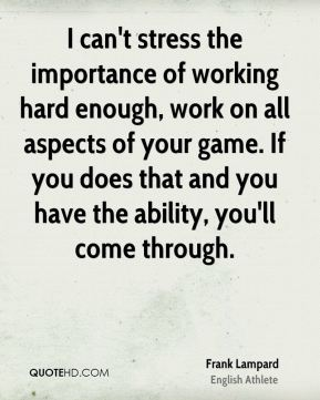 Frank Lampard - I can't stress the importance of working hard enough, work on all aspects of your game. If you does that and you have the ability, you'll come through.