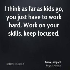Frank Lampard - I think as far as kids go, you just have to work hard. Work on your skills, keep focused.