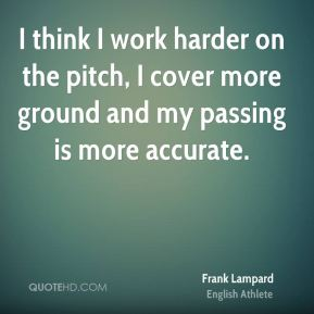 I think I work harder on the pitch, I cover more ground and my passing is more accurate.
