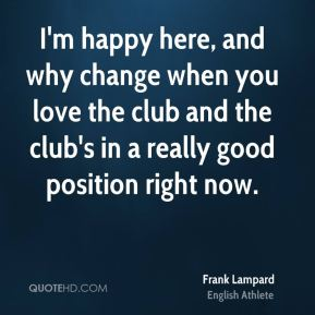 I'm happy here, and why change when you love the club and the club's in a really good position right now.