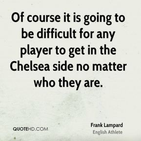 Of course it is going to be difficult for any player to get in the Chelsea side no matter who they are.