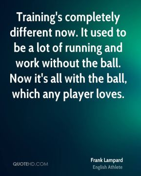 Training's completely different now. It used to be a lot of running and work without the ball. Now it's all with the ball, which any player loves.