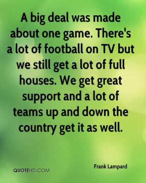 A big deal was made about one game. There's a lot of football on TV but we still get a lot of full houses. We get great support and a lot of teams up and down the country get it as well.